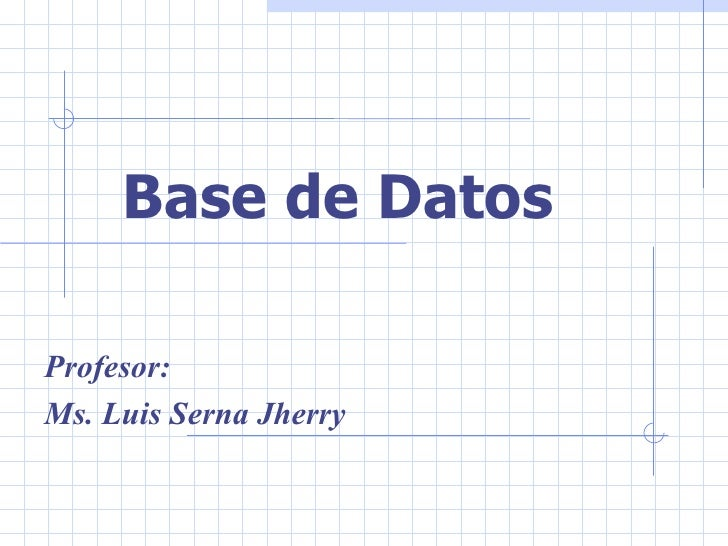 Base de Datos  Profesor: Ms. Luis Serna Jherry