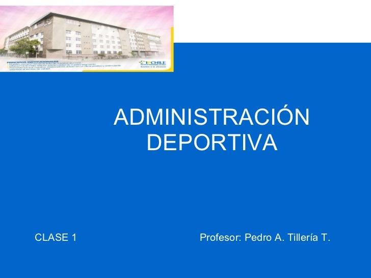 ADMINISTRACIÓN DEPORTIVA CLASE 1  Profesor: Pedro A. Tillería T.