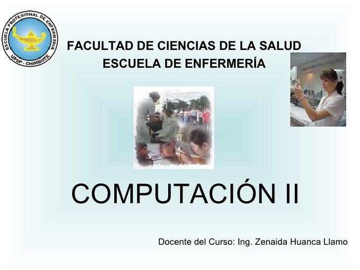 COMPUTACIÓN II FACULTAD DE CIENCIAS DE LA SALUD ESCUELA DE ENFERMERÍA Docente del Curso: Ing. Zenaida Huanca Llamo