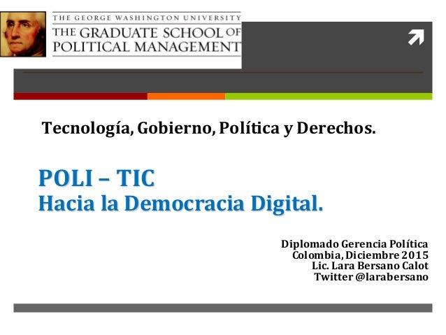 ì POLI– TIC HacialaDemocraciaDigital. DiplomadoGerenciaPolítica Colombia,Diciembre2015 Lic.LaraBersanoCalot Twi...