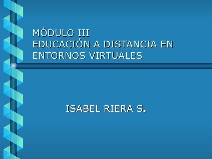 MÓDULO III EDUCACIÓN A DISTANCIA EN ENTORNOS VIRTUALES ISABEL RIERA S .