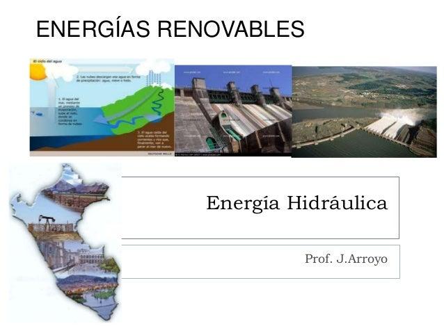 Energía Hidráulica Prof. J.Arroyo ENERGÍAS RENOVABLES