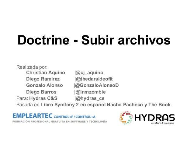 Doctrine - Subir archivos Realizada por: Christian Aquino  @cj_aquino Diego Ramirez  @thedarsideofit Gonzalo Alonso  @Gonz...