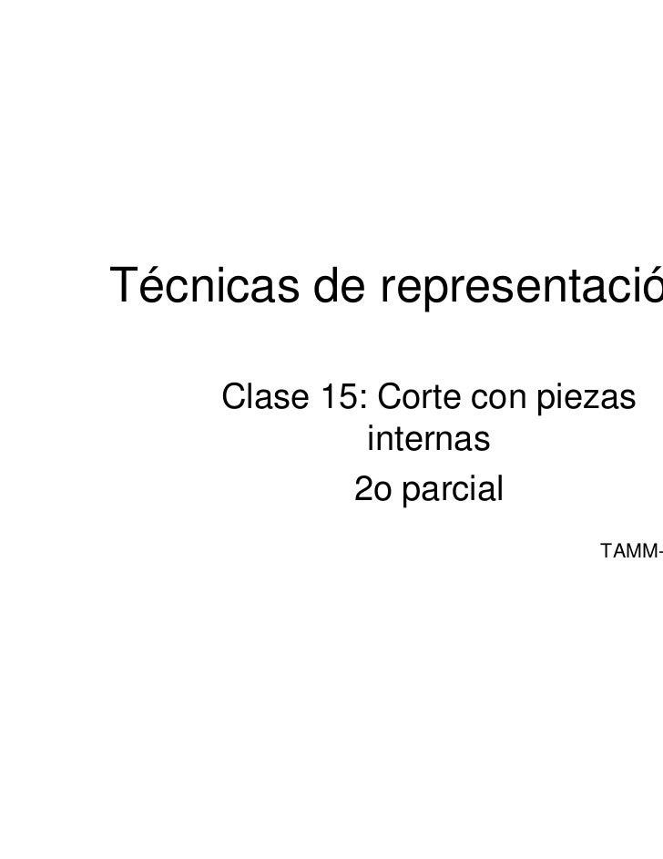 Técnicas de representación III     Clase 15: Corte con piezas              internas             2o parcial                ...