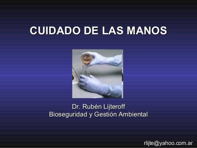 CUIDADO DE LAS MANOS         Dr. Rubén Lijteroff  Bioseguridad y Gestión Ambiental                                rlijte@y...