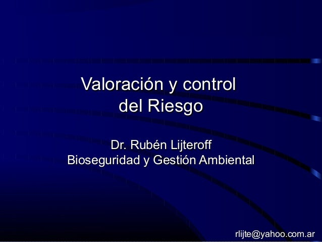 Valoración y controlValoración y control del Riesgodel Riesgo Dr. Rubén LijteroffDr. Rubén Lijteroff Bioseguridad y Gestió...