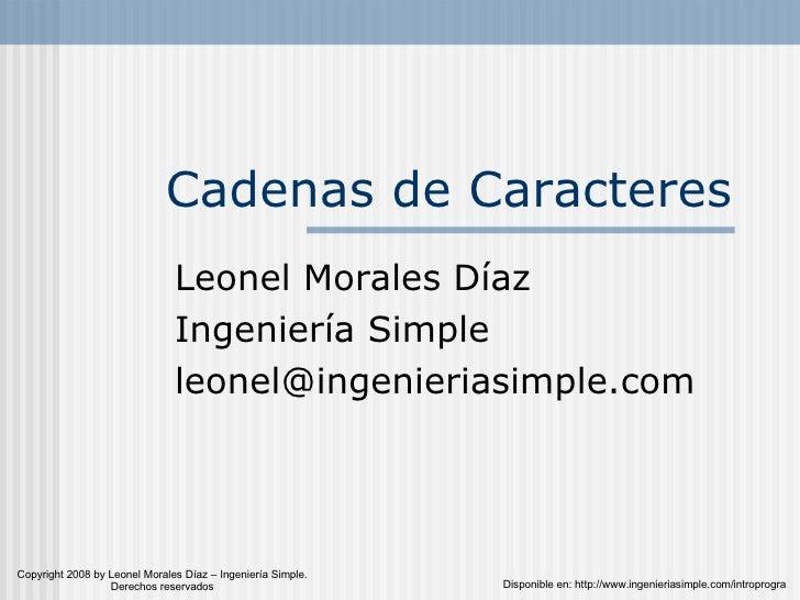 Cadenas de Caracteres Leonel Morales Díaz Ingeniería Simple [email_address] Disponible en: http://www.ingenieriasimple.com...