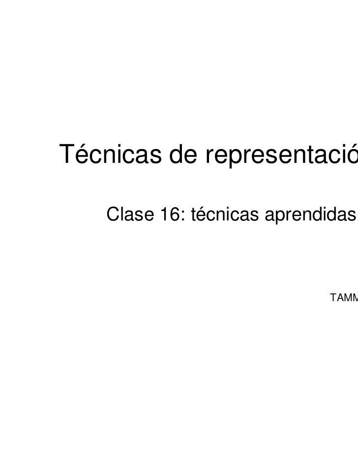 Técnicas de representación III    Clase 16: técnicas aprendidas                             TAMM-7marzo2011