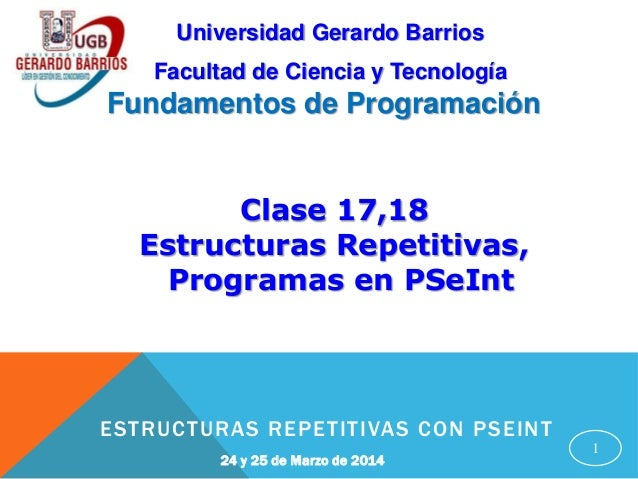 1 24 y 25 de Marzo de 2014 ESTRUCTURAS REPETITIVAS CON PSEINT Facultad de Ciencia y Tecnología Universidad Gerardo Barrios...