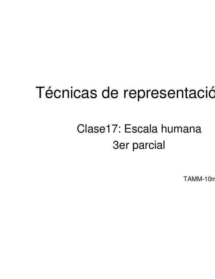 Técnicas de representación III     Clase17: Escala humana           3er parcial                       TAMM-10marzo2011