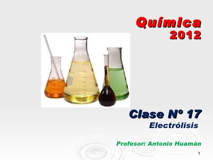 Química               2012   Clase Nº 17         ElectrólisisProfesor: Antonio Huamán                       1