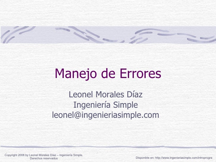 Manejo de Errores Leonel Morales Díaz Ingeniería Simple [email_address] Disponible en: http://www.ingenieriasimple.com/int...