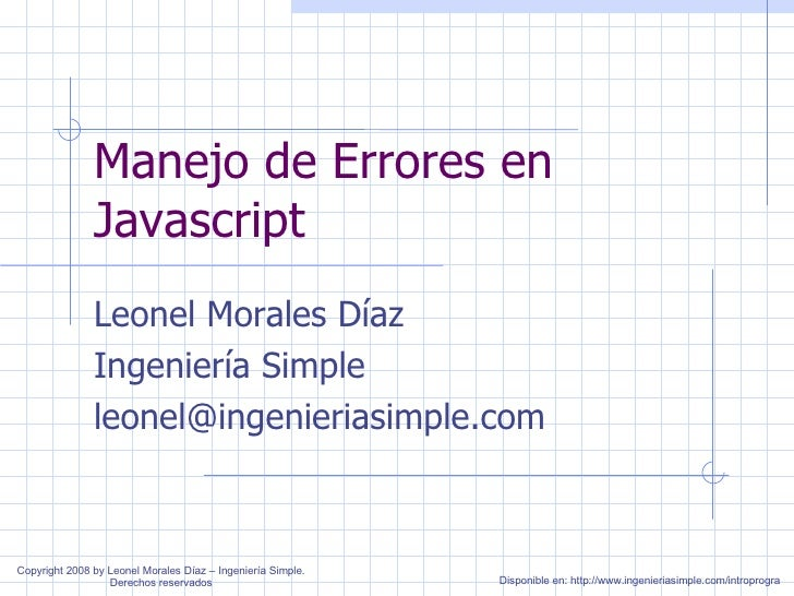 Manejo de Errores en Javascript Leonel Morales Díaz Ingeniería Simple [email_address] Disponible en: http://www.ingenieria...