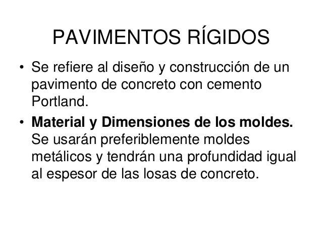 PAVIMENTOS RÍGIDOS • Se refiere al diseño y construcción de un pavimento de concreto con cemento Portland. • Material y Di...
