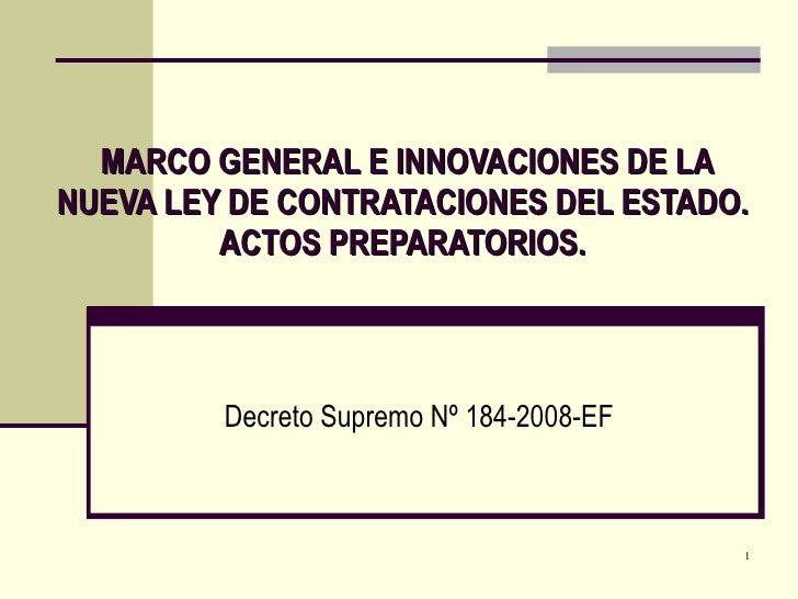 MARCO GENERAL E INNOVACIONES DE LA NUEVA LEY DE CONTRATACIONES DEL ESTADO. ACTOS PREPARATORIOS. Decreto Supremo Nº 184-200...