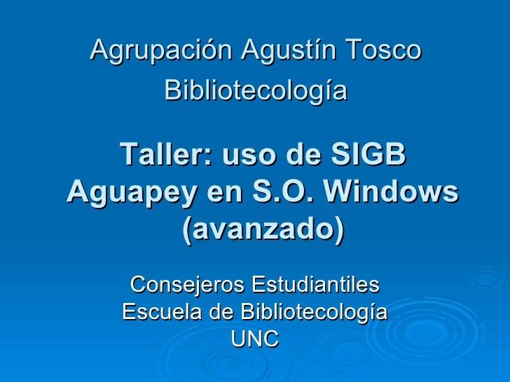 Agrupación Agustín Tosco Bibliotecología Taller: uso de SIGB Aguapey en S.O. Windows (avanzado) Consejeros Estudiantiles E...