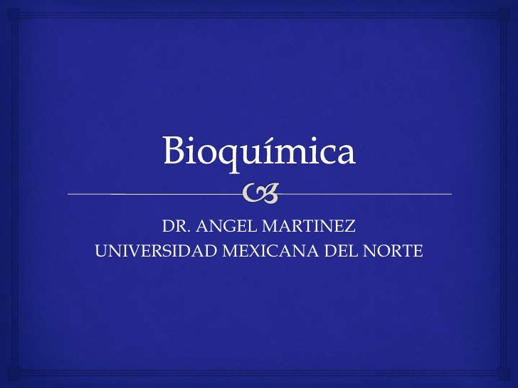 Bioquímica <br />DR. ANGEL MARTINEZ<br />UNIVERSIDAD MEXICANA DEL NORTE<br />