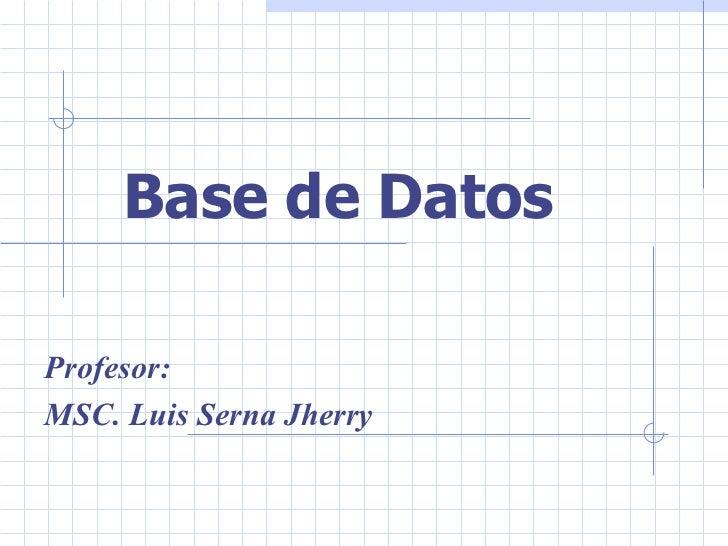 Base de Datos  Profesor: MSC. Luis Serna Jherry