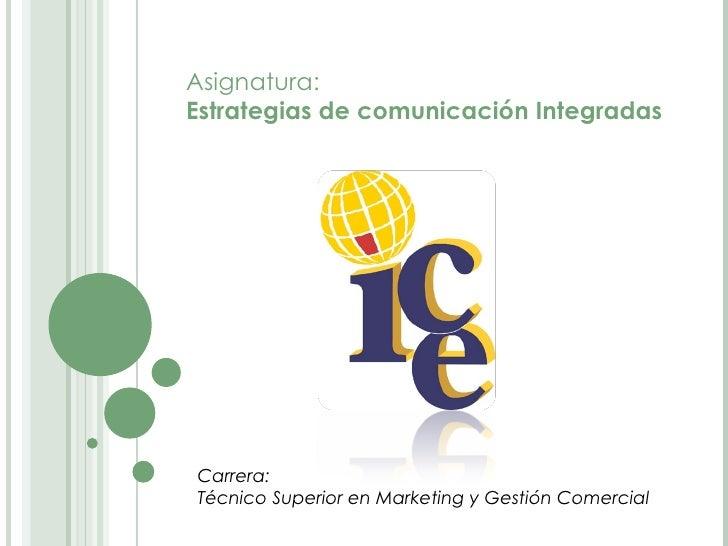 Carrera: Técnico Superior en Marketing y Gestión Comercial Asignatura: Estrategias de comunicación Integradas