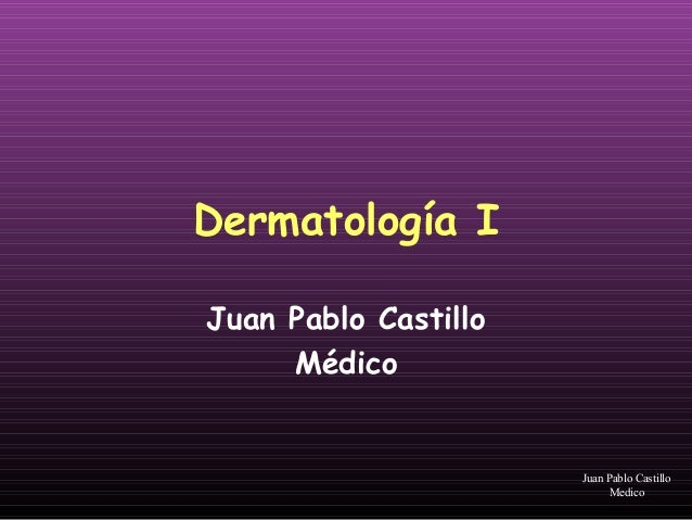 Dermatología I Juan Pablo Castillo Médico Juan Pablo Castillo Medico
