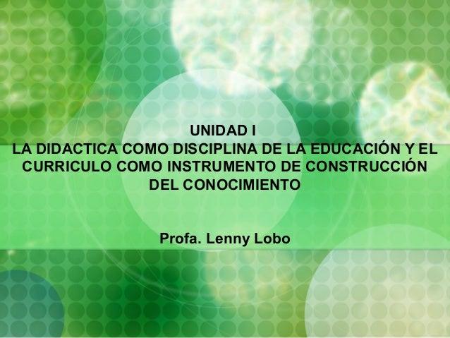 UNIDAD I LA DIDACTICA COMO DISCIPLINA DE LA EDUCACIÓN Y EL CURRICULO COMO INSTRUMENTO DE CONSTRUCCIÓN DEL CONOCIMIENTO Pro...