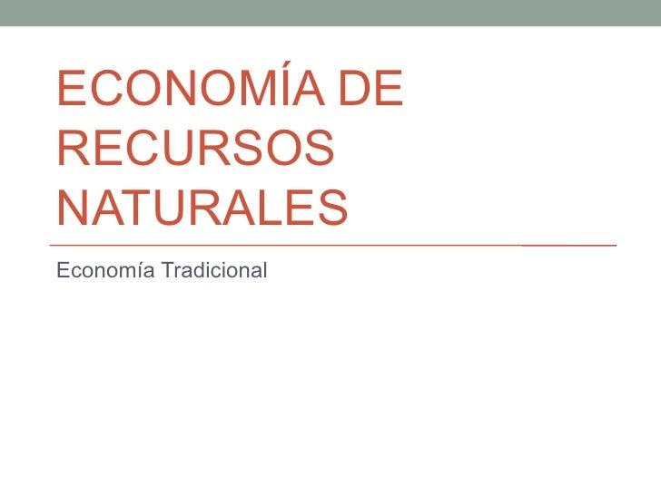 ECONOMÍA DE RECURSOS NATURALES Economía Tradicional