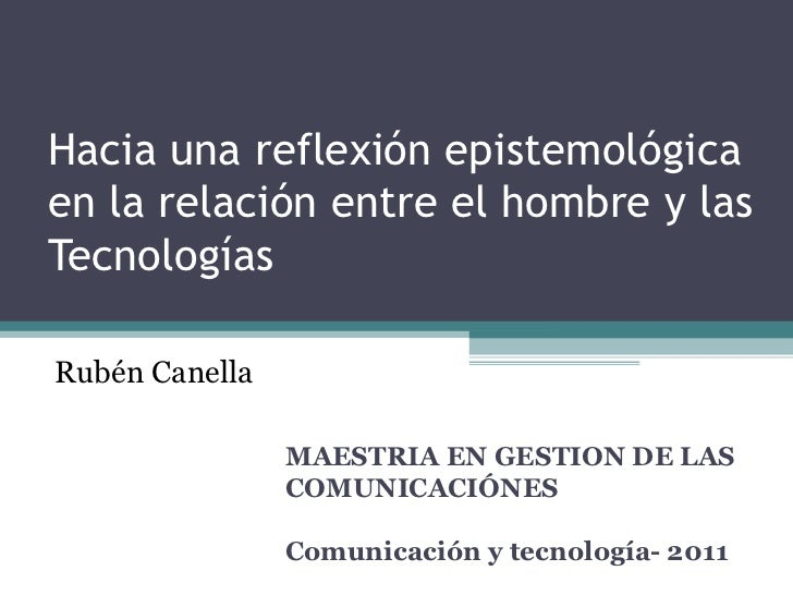 Hacia una reflexión epistemológica en la relación entre el hombre y las Tecnologías MAESTRIA EN GESTION DE LAS COMUNICACIÓ...