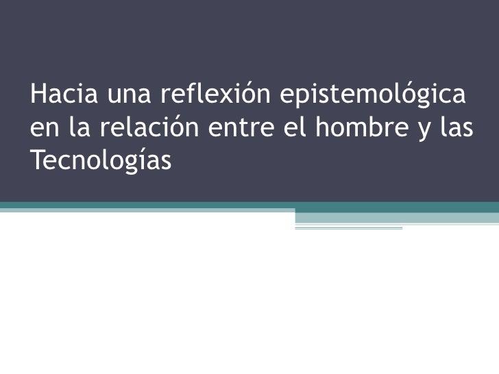 Hacia una reflexión epistemológica en la relación entre el hombre y las Tecnologías