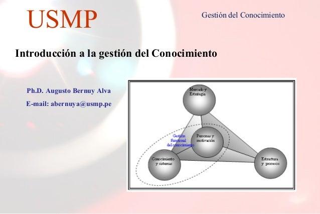 1 USMP Gestión del Conocimiento Introducción a la gestión del Conocimiento Ph.D. Augusto Bernuy Alva E-mail: abernuya@usmp...