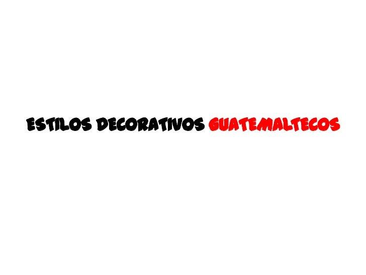 ESTILOS DECORATIVOS GUATEMALTECOS