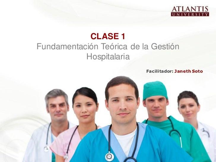CLASE 1Fundamentación Teórica de la Gestión           Hospitalaria                           Facilitador: Janeth Soto     ...
