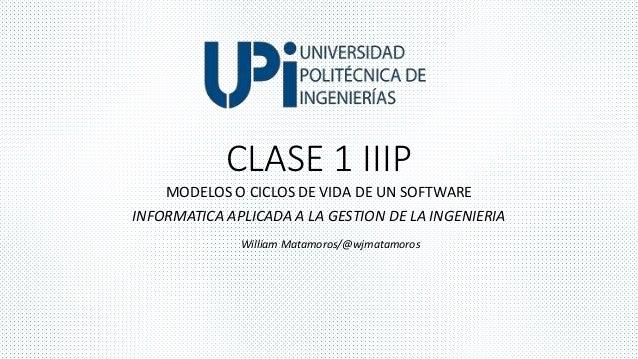 CLASE 1 IIIP  MODELOS O CICLOS DE VIDA DE UN SOFTWARE  INFORMATICA APLICADA A LA GESTION DE LA INGENIERIA  William Matamor...