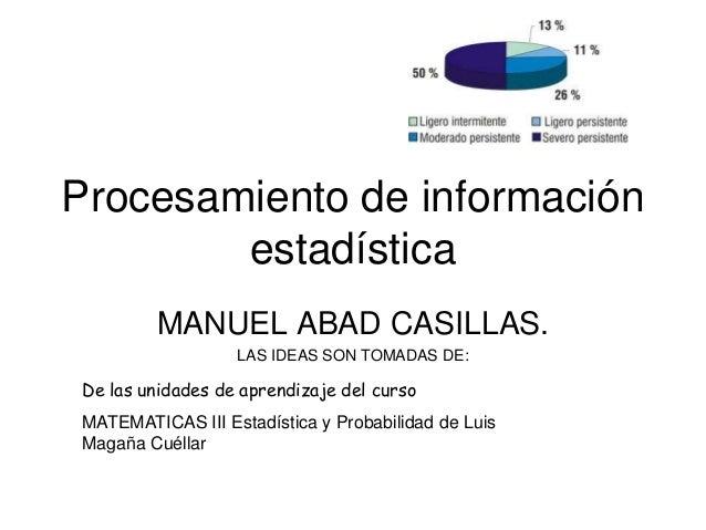 Procesamiento de información estadística MANUEL ABAD CASILLAS. LAS IDEAS SON TOMADAS DE:  De las unidades de aprendizaje d...