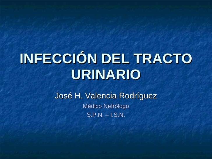INFECCIÓN DEL TRACTO URINARIO José H. Valencia Rodríguez Médico Nefrólogo S.P.N. – I.S.N.