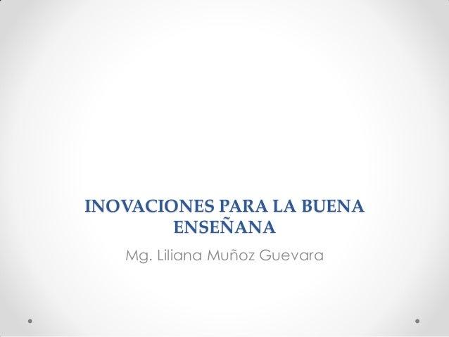 INOVACIONES PARA LA BUENA ENSEÑANA Mg. Liliana Muñoz Guevara