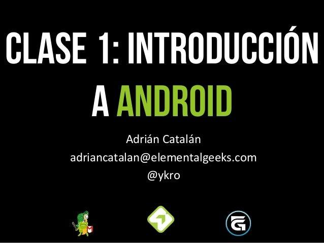 CLASE 1: Introducción a android Adrián  Catalán   adriancatalan@elementalgeeks.com   @ykro