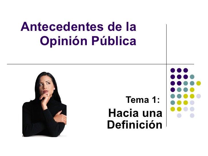 Antecedentes de la Opinión Pública Tema 1:   Hacia una Definición