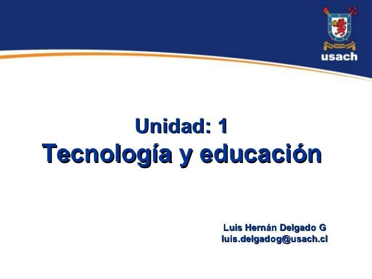 Unidad: 1Tecnología y educación                Luis Hernán Delgado G               luis.delgadog@usach.cl
