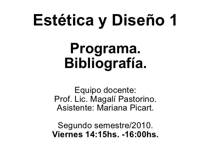 Estética y Diseño 1 Programa. Bibliografía. Equipo docente: Prof. Lic. Magalí Pastorino. Asistente: Mariana Picart. Segund...