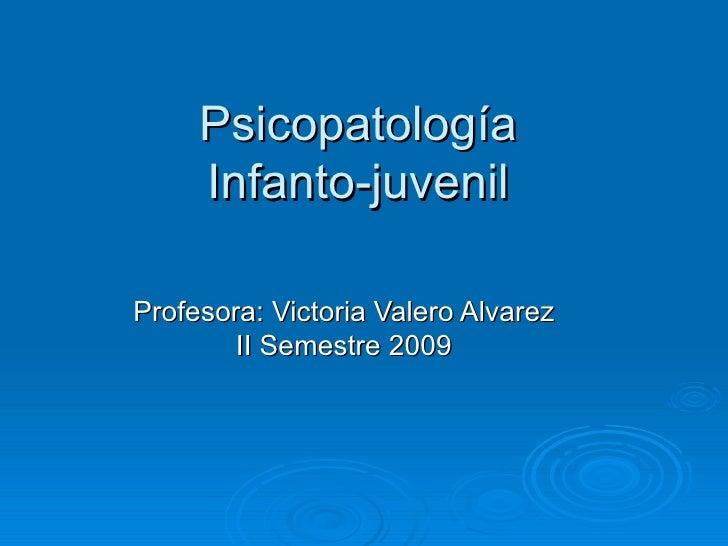 Psicopatología Infanto-juvenil Profesora: Victoria Valero Alvarez II Semestre 2009