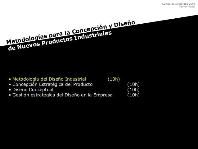 Cursos de Doctorado 2008 Ramón Rubio • Metodología del Diseño Industrial (10h) • Concepción Estratégica del Producto (10h)...