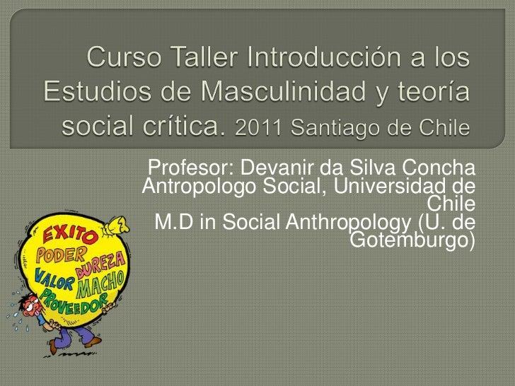Curso Taller Introducción a los Estudios de Masculinidad y teoría social crítica. 2011 Santiago de Chile<br />Profesor: De...