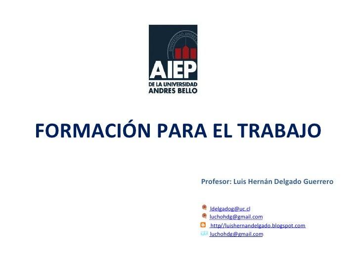 FORMACIÓN PARA EL TRABAJO Profesor: Luis Hernán Delgado Guerrero [email_address] [email_address] http ://luishernandelgado...