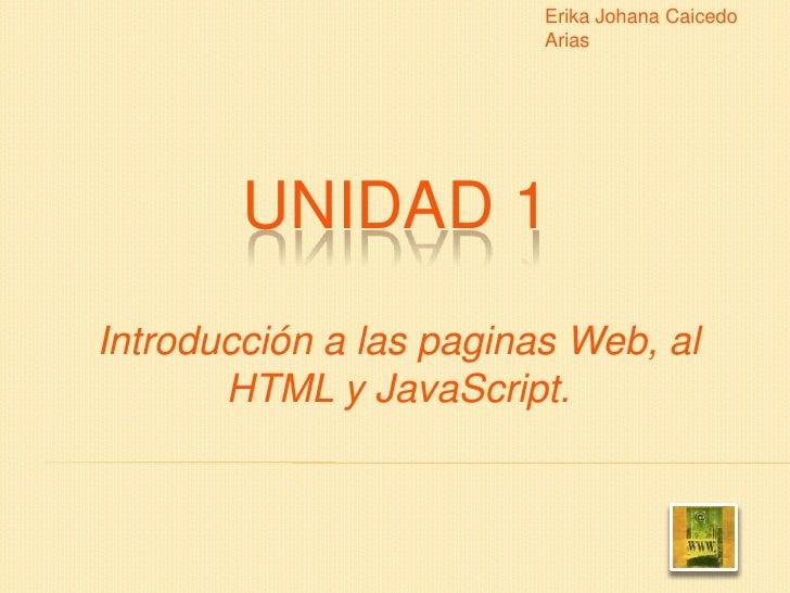 Erika Johana Caicedo Arias<br />UNIDAD 1<br />Introducción a las paginas Web, al HTML y JavaScript.<br />