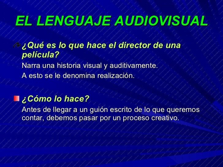EL LENGUAJE AUDIOVISUAL <ul><li>¿Qué es lo que hace el director de una película? </li></ul><ul><li>Narra una historia visu...