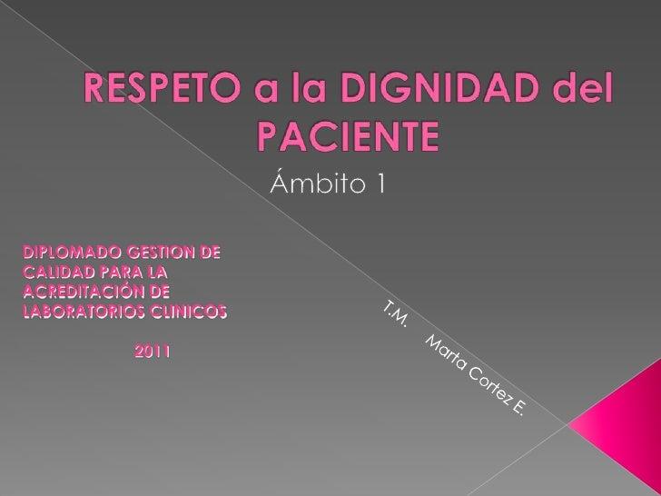 RESPETO a la DIGNIDAD del PACIENTE<br />Ámbito 1<br />DIPLOMADO GESTION DE   CALIDAD PARA LA ACREDITACIÓN DE LABORATORIOS ...