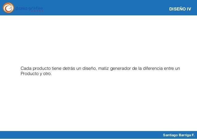 DISEÑO IV Santiago Barriga F. Cada producto tiene detrás un diseño, matiz generador de la diferencia entre un Producto y o...