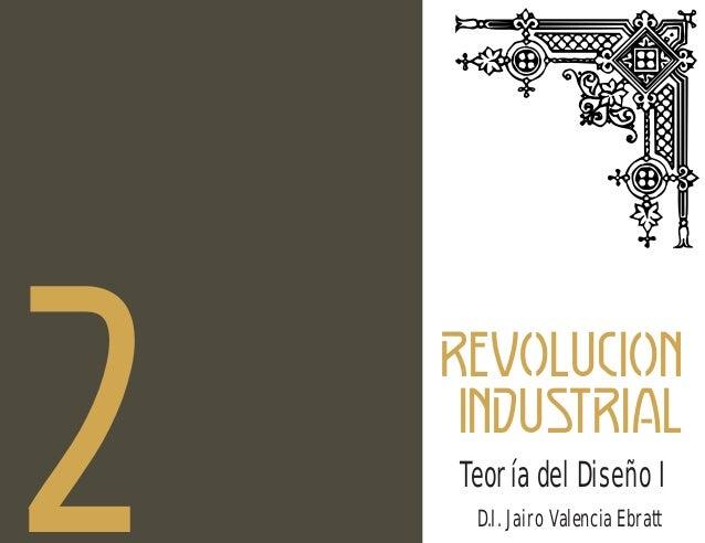 2  d REVOLUCION INDUSTRIAL Teoría del Diseño I D.I. Jairo Valencia Ebratt