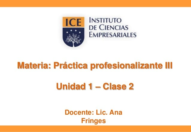 Materia: Práctica profesionalizante III  Unidad 1 – Clase 2 Docente: Lic. Ana Fringes