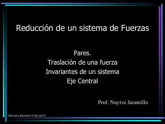 Reducción de un sistema de Fuerzas Pares. Traslación de una fuerza Invariantes de un sistema Eje Central Prof. Nayive Jara...